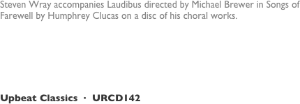 Steven Wray accompanies Laudibus directed by Michael Brewer in Songs of Farewell by Humphrey Clucas on a disc of his choral works. 